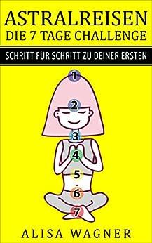 ASTRALREISEN: DIE 7 TAGE CHALLENGE - SCHRITT für SCHRITT zu DEINER ERSTEN