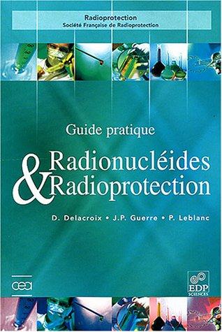 Guide de radioprotection et des radionucléides par Daniel Delacroix, Jean-Paul Guerre, Paul Leblanc