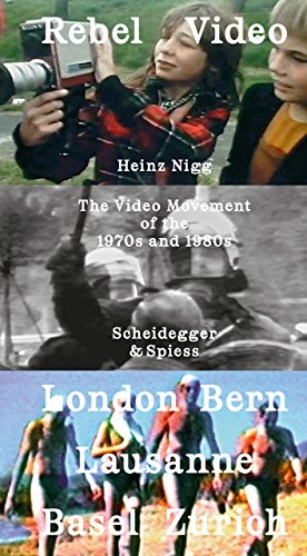 Rebel Video: The Video Movement of the 1970s and 1980s. London - Basel - Bern - Lausanne - Zürich
