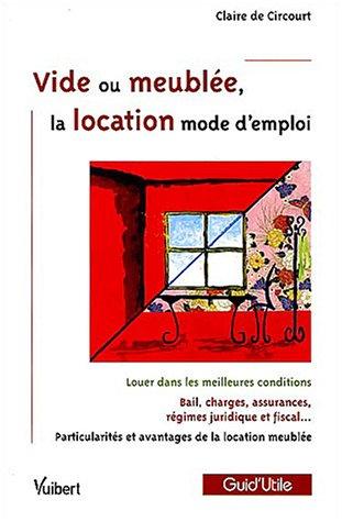 Vide ou meublée, la location mode d'emploi : Louer dans les meilleures conditions; Bail, charges, assurances, régime juridique et fiscal; Particularités et avantages de la location meublée