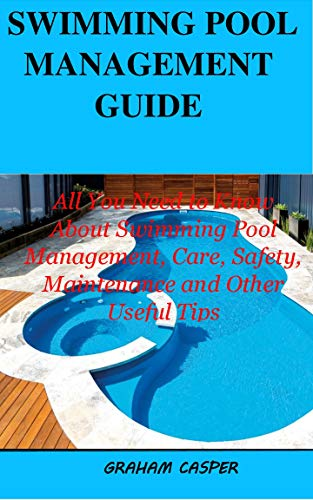 SWIMMING POOL MANAGEMENT GUIDE: All You Need to Know About Swimming Pool Management, Care, Safety Maintenance and Other Useful Tips (English Edition)