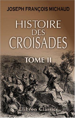 Histoire des croisades: Précédée d'une Vie de Michaud par M. Poujoulat et augmentée d'un appendice par M. Huillard Bréholles. Tome 2 par Joseph François Michaud