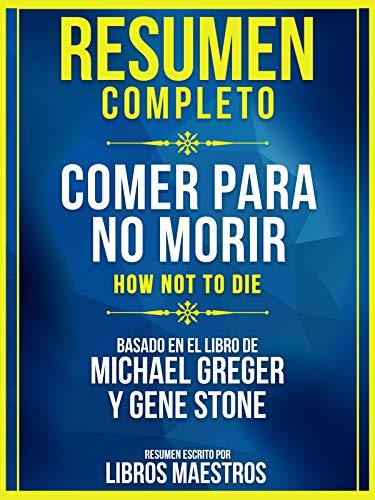 Resumen Completo: Comer Para No Morir (How Not To Die): Basado En ...