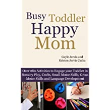 Busy Toddler, Happy Mom: Over 280 Activities to Engage your Toddler in Small Motor and Gross Motor Activities, Crafts, Language Development and Sensory Play (English Edition)