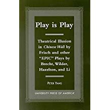 """[Play is Play: Theatrical Illusion in """"Chinese Wall"""" by Frisch and Other Epic Plays by Brecht, Wilder, Hazleton, and Li] (By: Peter Yang) [published: November, 2000]"""