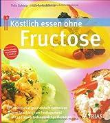 Köstlich essen ohne Fructose: Fruchtzucker ganz einfach vermeiden. Vom Snack bis zum Festtagsmenü. Mit 126 abwechslungsreichen Rezepten