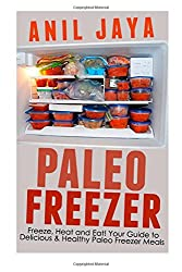Paleo Freezer: Freeze, Heat and Eat! Your Guide to Delicious and Healthy Paleo Freezer Meals