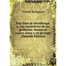 Don Juan de Serrallonga, o, Los bandoleros de las guillerias: drama en cuatro actos y un prólogo (Spanish Edition)
