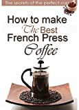How to make the best French press coffee  : The secrets of the perfect cup (English Edition)