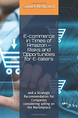 E-commerce in Times of Amazon - Risks and Opportunities for E-tailers: and a Strategic Recommendation for Companies considering selling on the Marketplace -