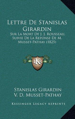 Lettre de Stanislas Girardin: Sur La Mort de J. J. Rousseau, Suivie de La Reponse de M. Musset-Pathay (1825)