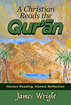 A Christian Reads the Qur'an: Honest Reading, Honest Reflection (English Edition) par [Wright, James]