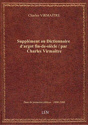 Supplément au Dictionnaire d'argot fin-de-siècle / par Charles Virmaître