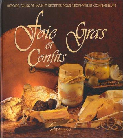 FOIE GRAS ET CONFITS. Histoire, tours de main et recettes pour nophytes et connaisseurs