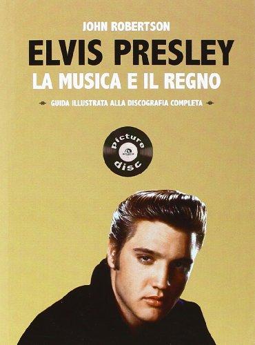Elvis presley. la musica e il regno. guida illustrata alla discografia completa