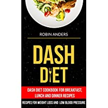 Dash Diet: Dash Diet Cookbook For Breakfast, Lunch And Dinner Recipes (Recipes For Weight Loss And Low Blood Pressure) (English Edition)