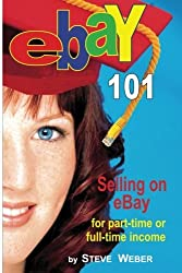 eBay 101: Selling on eBay For Part-time or Full-time Income by Steve Weber (2011-07-21)