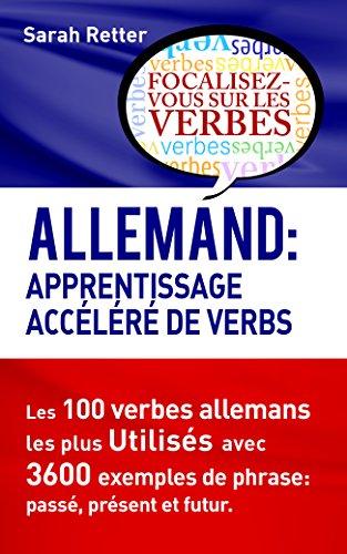 ALLEMAND: APPRENTISSAGE ACCÉLÉRÉ DE VERBS: Les 100 verbes allemands les plus utilisés avec 3600 exemples de phrase: passé, présent et futur. (French Edition)