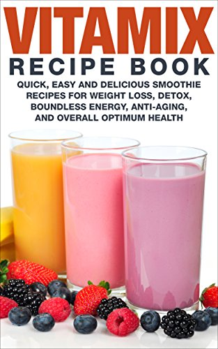 vitamix-recipe-book-quick-easy-and-delicious-smoothie-recipes-for-weight-loss-detox-boundless-energy