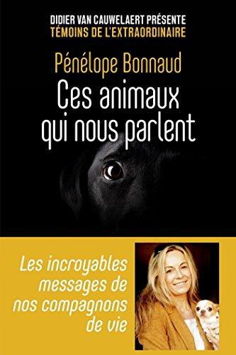 Ces animaux qui nous parlent - Les incroyables messages de nos compagnons de vie (Témoins de l'éxtraordinaire) (French Edition)