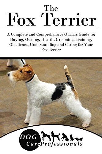 The Fox Terrier: A Complete and Comprehensive Owners Guide to: Buying, Owning, Health, Grooming, Training, Obedience, Understanding and Caring for Your ... from a Puppy to Old Age 1) (English Edition)