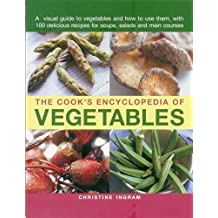 The Cook's Encyclopedia of Vegetables: A Visual Guide To Vegetables And How To Use Them, With 100 Delicious Recipes For Soups, Salads And Main Courses by Christine Ingram (2015-04-07)