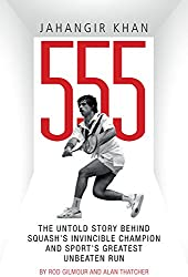 Jahangir Khan 555: The Untold Story Behind Squash's Invincible Champion and Sport's Greatest Unbeaten Run