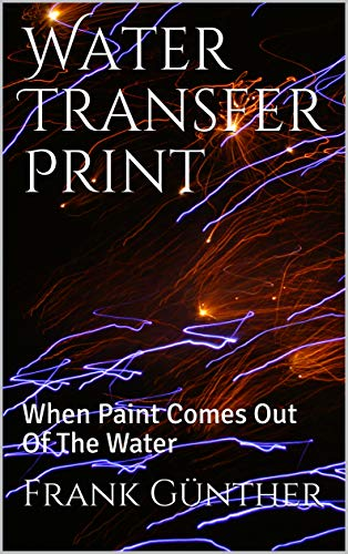 Water Transfer Print: When Paint Comes Out Of The Water (English Edition)