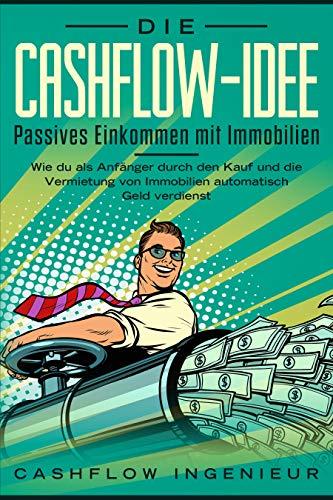 Die Cashflow-Idee:  Passives Einkommen mit Immobilien: Wie du  als Anfänger durch den Kauf und die Vermietung von Immobilien automatisch Geld verdienst