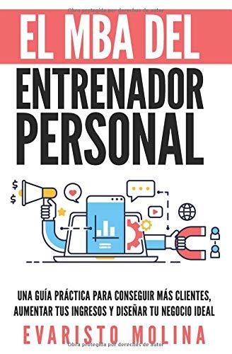El MBA Del Entrenador Personal: Una Guía Práctica Para Conseguir Más Clientes, Aumentar Tus Ingresos y Diseñar Tu Negocio Ideal por Evaristo Molina Fernández