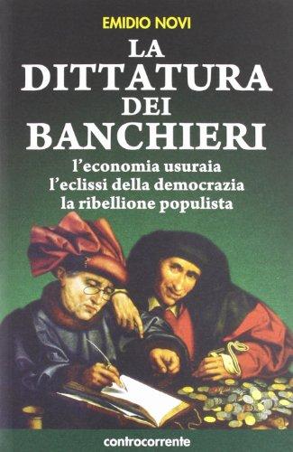La dittatura dei banchieri. L'economia usuraia, l'eclissi della democrazia, la ribellione populista