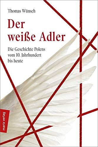 Der weiße Adler: Geschichte Polens vom 10. Jahrhundert bis heute (marixsachbuch)