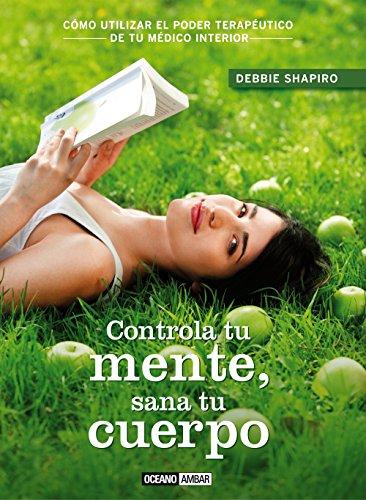 CONTROLA TU MENTE, SANA TU CUERPO (ESTILOS DE VIDA) por DEBBIE SHAPIRO