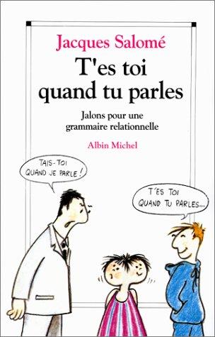 T'ES TOI QUAND TU PARLES. Jalons pour une grammaire relationnelle par Jacques Salomé