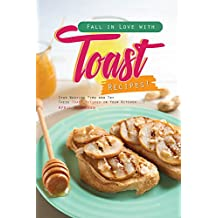 Fall in Love with Toast Recipes!: Stop Wasting Time and Try These Toast Recipes in Your Kitchen! (English Edition)