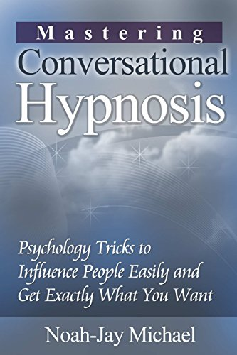 Mastering Conversational Hypnosis: Psychology Tricks to Influence People Easily and Get Exactly What You Want