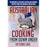 Australian Cooking From Down Under: 70 Amazingly Delicious Australian Cooking Recipes From the Outback and Beyond