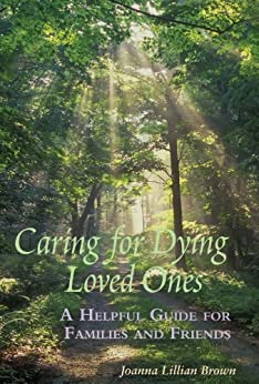 Caring for Dying Loved Ones: A Helpful Guide for Families and Friends (English Edition) di [Brown, Joanna Lillian]