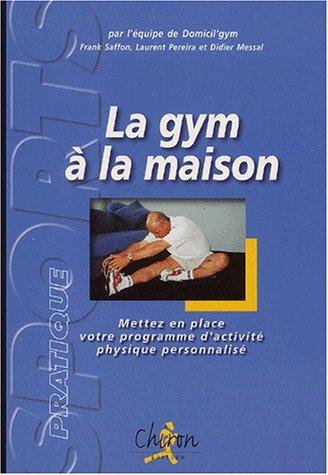 La gym à la maison. : Mettez en place votre programme d'activité physique personnalisé par Laurent Pereira, Frank Saffon, Didier Messal