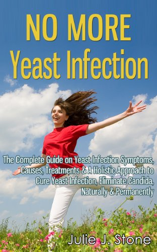 No More Yeast Infection: The Complete Guide on Yeast Infection Symptoms, Causes, Treatments & A Holistic Approach to Cure Yeast Infection, Eliminate Candida, Naturally & Permanently (English Edition)