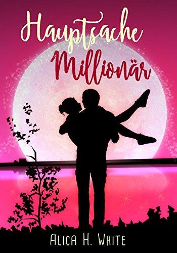 Hauptsache Millionär: Romantische Komödie von [Alica H. White, Mia Benton]