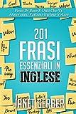 Scarica Libro 201 Frasi Essenziali in Inglese Frasi Di Base E Utili Che Vi Aiuteranno Parlano Inglese Veloce (PDF,EPUB,MOBI) Online Italiano Gratis