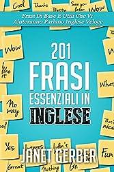 201 Frasi Essenziali in Inglese: Frasi Di Base E Utili Che Vi Aiuteranno Parlano Inglese Veloce (Italian Edition)