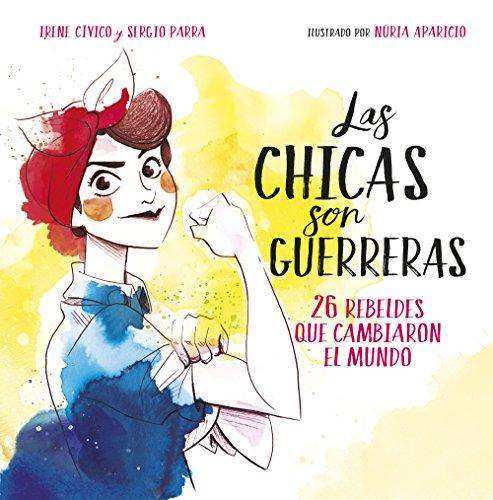 Las chicas son guerreras: 26 rebeldes que cambiaron el mundo (Spanish Edition)