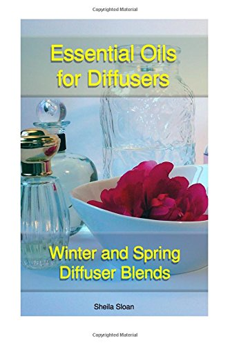Essential Oils For Diffusers: Winter And Spring Diffuser Blends: (Essential Oils, Diffuser Recipes and Blends, Aromatherapy) (Natural Remedies, Stress Relief, Recipes for diffusers)
