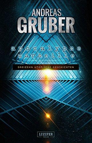 Apocalypse Marseille: 13 utopische Geschichten - von Steampunk bis Science Fiction (Andreas Gruber Erzählbände)