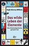 Das wilde Leben der Elemente: Wie Chemie Geschichte gemacht hat - Hugh Aldersey-Williams