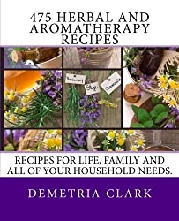 475 Herbal and Aromatherapy Recipes: Recipes for life, family and all of your household needs.: Volume 1 (Heart of Herbs Herbal School Herbal Guides) by Demetria Clark (2013-11-13)