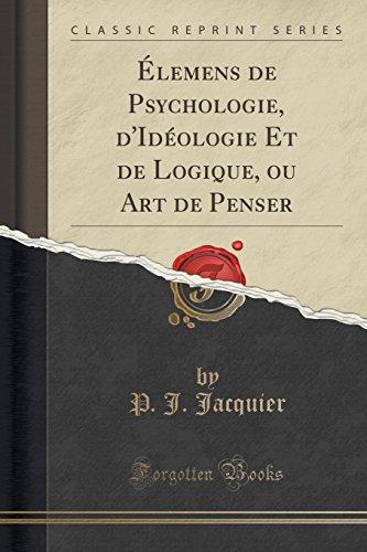 ÉLemens de Psychologie, D'Idéologie Et de Logique, Ou Art de Penser (Classic Reprint) par P J Jacquier