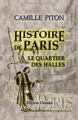 Halle Portrait (Histoire de Paris. Topographie. Moeurs - usages - origines de la haute bourgeoisie parisienne: Le quartier des Halles: Avec 300 illustrations, portraits et plans (French Edition))